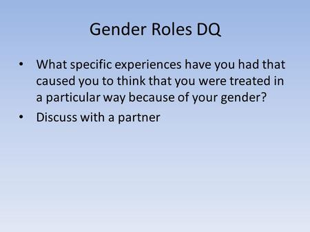 Gender Roles DQ What specific experiences have you had that caused you to think that you were treated in a particular way because of your gender? Discuss.