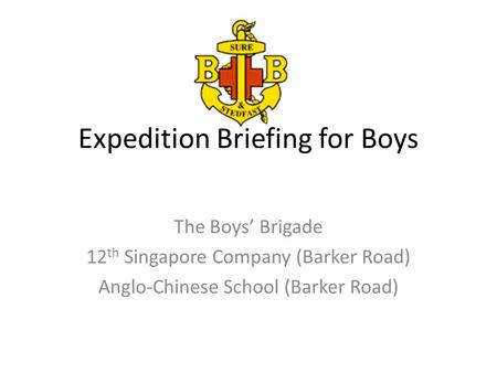 Expedition Briefing for Boys The Boys' Brigade 12 th Singapore Company (Barker Road) Anglo-Chinese School (Barker Road)
