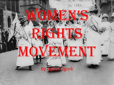 WOMEN'S RIGHTS MOVEMENT By Agbor Ogork. WHAT A MAN CAN DO, A WOMAN CAN DO EVEN BETTER.