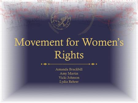 Movement for Women's Rights Amanda Brackbill Amy Martin Vicki Johnson Lydia Rehrer.
