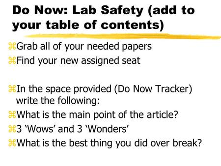 Do Now: Lab Safety (add to your table of contents) zGrab all of your needed papers zFind your new assigned seat zIn the space provided (Do Now Tracker)