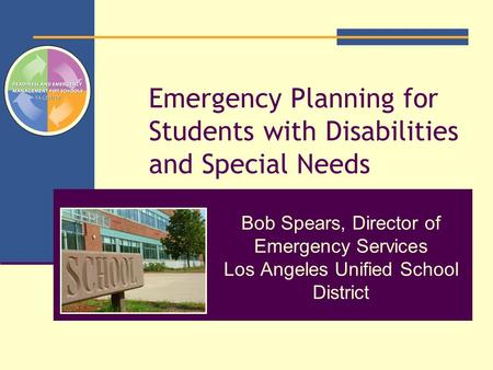 Emergency Planning for Students with Disabilities and Special Needs Bob Spears, Director of Emergency Services Los Angeles Unified School District.