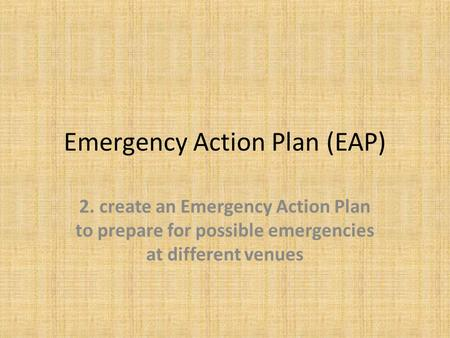 Emergency Action Plan (EAP) 2. create an Emergency Action Plan to prepare for possible emergencies at different venues.