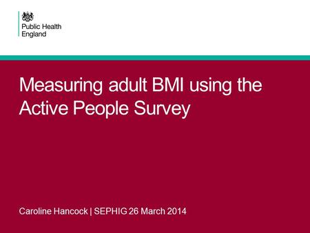 Measuring adult BMI using the Active People Survey Caroline Hancock | SEPHIG 26 March 2014.