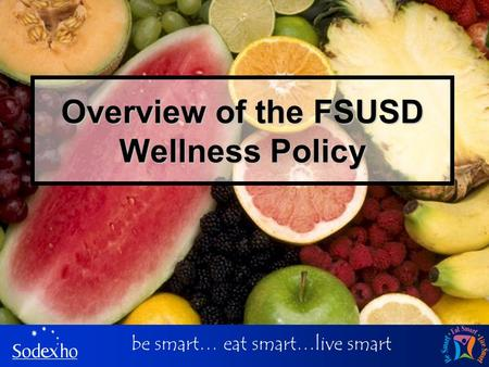 Be smart… eat smart…live smart Overview of the FSUSD Wellness Policy.
