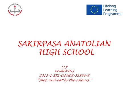 "SAKIRPASA ANATOLIAN HIGH SCHOOL LLP COMENIUS 2013-1-IT2-COM06-51844-6 ""Shop and eat by the colours ''"