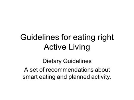 Guidelines for eating right Active Living Dietary Guidelines A set of recommendations about smart eating and planned activity.