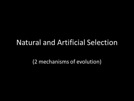 Natural and Artificial Selection (2 mechanisms of evolution)