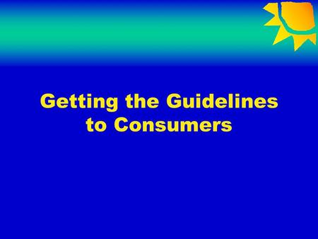 Getting the Guidelines to Consumers. Motivating Businesses to Follow the Guidelines Raise consumer awareness Increase demand for the Guidelines as a screening.