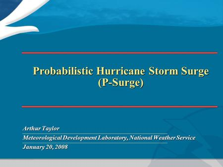 Probabilistic Hurricane Storm Surge (P-Surge) Arthur Taylor Meteorological Development Laboratory, National Weather Service January 20, 2008.