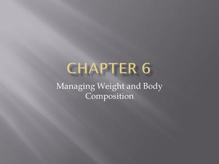 Managing Weight and Body Composition. Maintaining a Healthy Weight Body Image: The way your see your body For many people, it can be tied to perception.