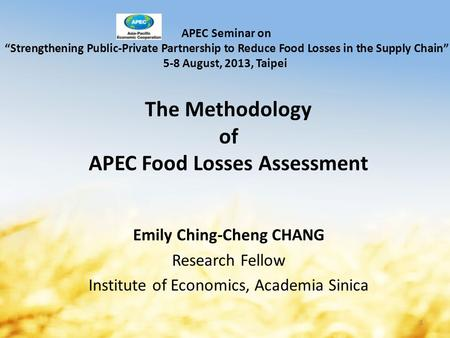 "The Methodology of APEC Food Losses Assessment Emily Ching-Cheng CHANG Research Fellow Institute of Economics, Academia Sinica APEC Seminar on ""Strengthening."