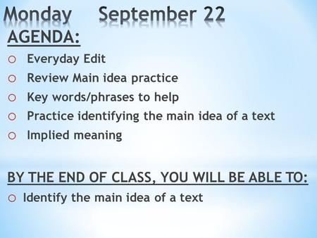 AGENDA: o Everyday Edit o Review Main idea practice o Key words/phrases to help o Practice identifying the main idea of a text o Implied meaning BY THE.