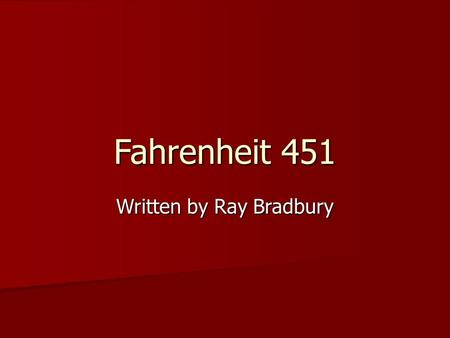 Fahrenheit 451 Written by Ray Bradbury. Who is Ray Bradbury? a) Quietly take your seat a) Quietly take your seat b) Place backpack under your desk b)