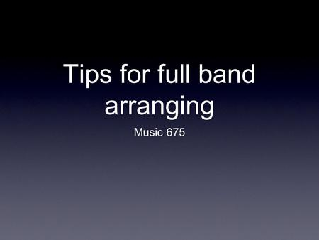 Tips for full band arranging Music 675. Rule #1 Think like a player!!! Consider what they physically have to do to play what you have written. It is helpful.