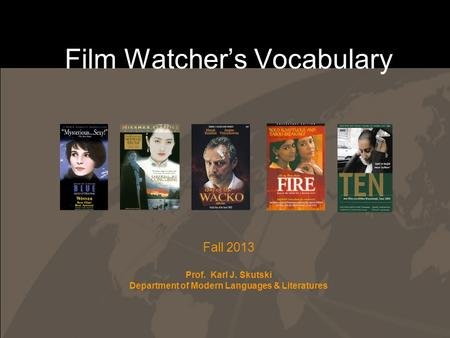 Film Watcher's Vocabulary Fall 2013 Prof. Karl J. Skutski Department of Modern Languages & Literatures.