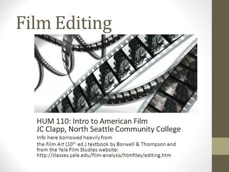 Film Editing HUM 110: Intro to American Film JC Clapp, North Seattle Community College Info here borrowed heavily from the Film Art (10 th ed.) textbook.
