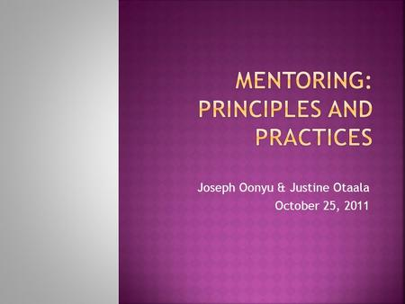 Joseph Oonyu & Justine Otaala October 25, 2011. 1.Mentoring requires a trusting, supporting and confidential relationship based on mutual respect 2.Mentoring.
