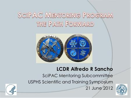 LCDR Alfredo R Sancho SciPAC Mentoring Subcommittee USPHS Scientific and Training Symposium 21 June 2012.