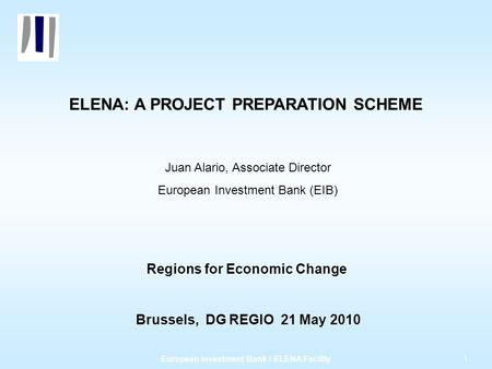 1 European Investment Bank / ELENA Facility ELENA: A PROJECT PREPARATION SCHEME Juan Alario, Associate Director European Investment Bank (EIB) Regions.