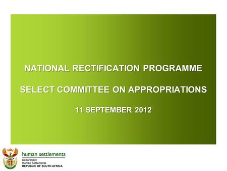 NATIONAL RECTIFICATION PROGRAMME SELECT COMMITTEE ON APPROPRIATIONS 11 SEPTEMBER 2012 NATIONAL RECTIFICATION PROGRAMME SELECT COMMITTEE ON APPROPRIATIONS.