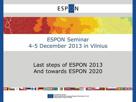 ESPON Seminar 4-5 December 2013 in Vilnius Last steps of ESPON 2013 And towards ESPON 2020.