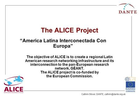 Cathrin Stöver, DANTE, The ALICE Project The objective of ALICE is to create a regional Latin American research networking infrastructure.