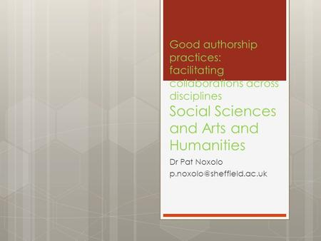 Good authorship practices: facilitating collaborations across disciplines Social Sciences and Arts and Humanities Dr Pat Noxolo