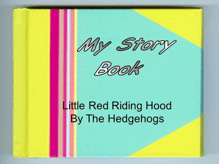 Little Red Riding Hood By The Hedgehogs One day Little Red Riding Hood's mum told her to go and visit her Granny. Little Red Riding Hood stopped to pick.