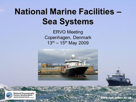 Www.noc.soton.ac.uk National Marine Facilities – Sea Systems ERVO Meeting Copenhagen, Denmark 13 th – 15 th May 2009.