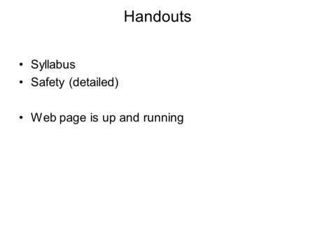 Handouts Syllabus Safety (detailed) Web page is up and running.