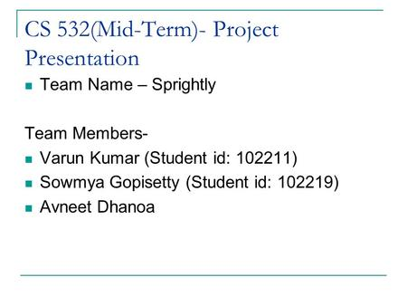 CS 532(Mid-Term)- Project Presentation Team Name – Sprightly Team Members- Varun Kumar (Student id: 102211) Sowmya Gopisetty (Student id: 102219) Avneet.