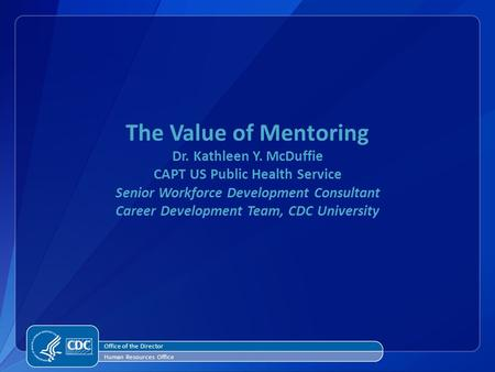 The Value of Mentoring Dr. Kathleen Y. McDuffie CAPT US Public Health Service Senior Workforce Development Consultant Career Development Team, CDC University.