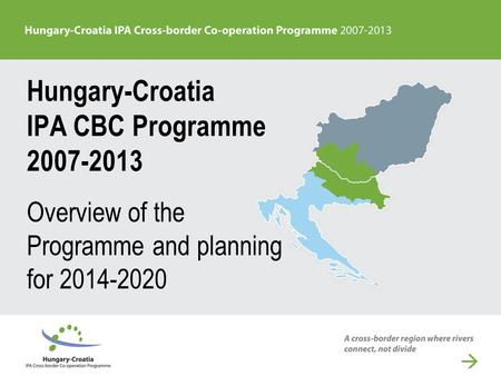 Hungary-Croatia IPA CBC Programme 2007-2013 Overview of the Programme and planning for 2014-2020.