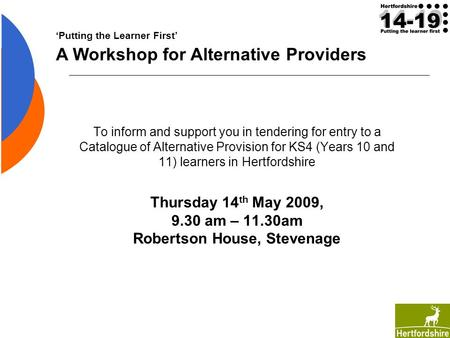 To inform and support you in tendering for entry to a Catalogue of Alternative Provision for KS4 (Years 10 and 11) learners in Hertfordshire Thursday 14.