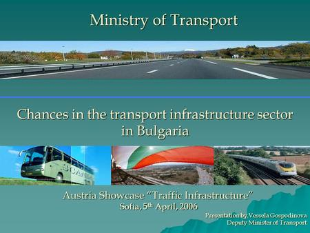 "Chances in the transport infrastructure sector in Bulgaria Austria Showcase ""Traffic Infrastructure"" Sofia, 5 th April, 2006 Sofia, 5 th April, 2006 Presentation."