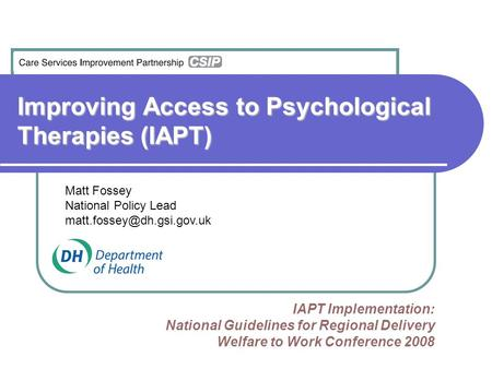 Improving Access to Psychological Therapies (IAPT) IAPT Implementation: National Guidelines for Regional Delivery Welfare to Work Conference 2008 Matt.