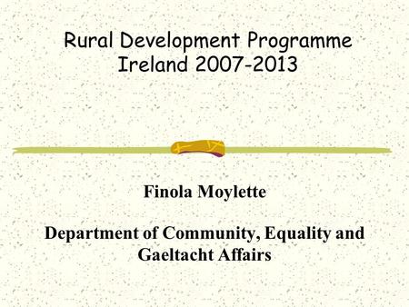 Rural Development Programme Ireland 2007-2013 Finola Moylette Department of Community, Equality and Gaeltacht Affairs.