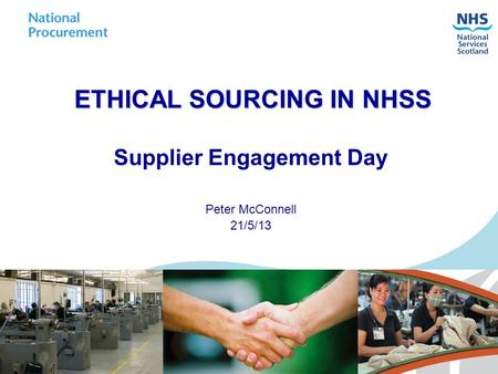 ETHICAL SOURCING IN NHSS Supplier Engagement Day Peter McConnell 21/5/13.