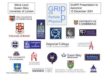 GridPP Presentation to AstroGrid 13 December 2001 Steve Lloyd Queen Mary University of London.