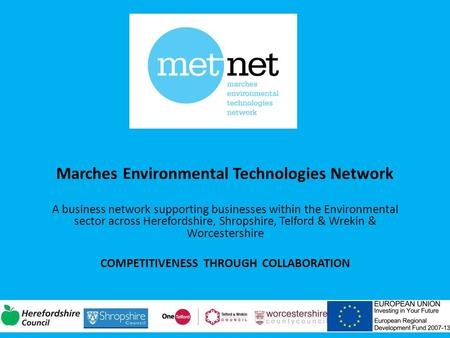 Marches Environmental Technologies Network A business network supporting businesses within the Environmental sector across Herefordshire, Shropshire, Telford.