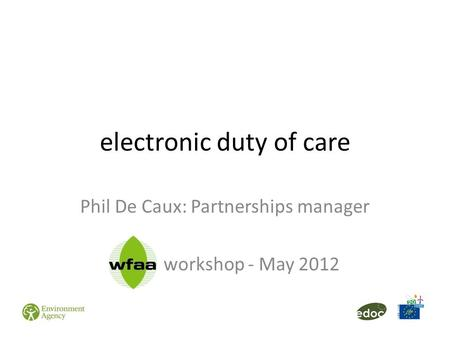 Electronic duty of care Phil De Caux: Partnerships manager WFAA workshop - May 2012.