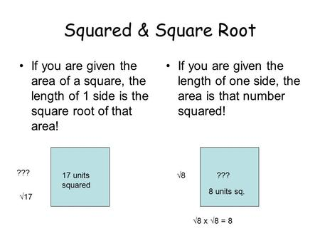 Squared & Square Root If you are given the area of a square, the length of 1 side is the square root of that area! If you are given the length of one side,