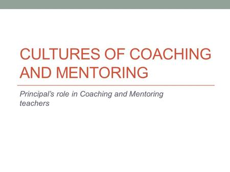 CULTURES OF COACHING AND MENTORING Principal's role in Coaching and Mentoring teachers.