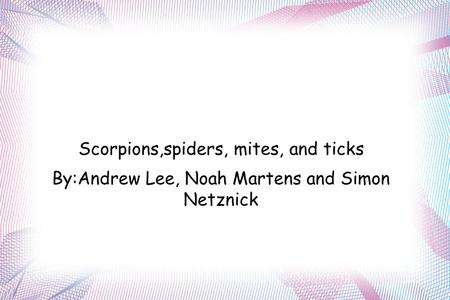 ARACHNID'S Scorpions,spiders, mites, and ticks By:Andrew Lee, Noah Martens and Simon Netznick.