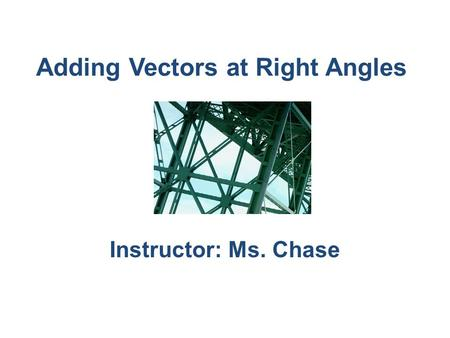 Adding Vectors at Right Angles Instructor: Ms. Chase.