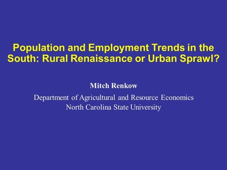 Population and Employment Trends in the South: Rural Renaissance or Urban Sprawl? Mitch Renkow Department of Agricultural and Resource Economics North.