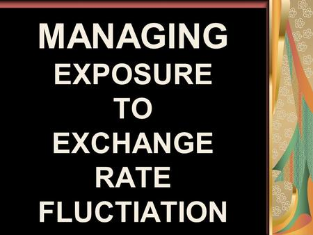MANAGING EXPOSURE TO EXCHANGE RATE FLUCTIATION. TYPES TRANSACTION EXPOSURE ECONOMIC EXPOSURE TRANSLATION EXPOSURE.