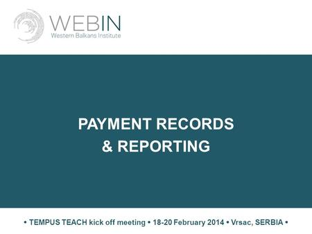 PAYMENT RECORDS & REPORTING  TEMPUS TEACH kick off meeting  18-20 February 2014  Vrsac, SERBIA 