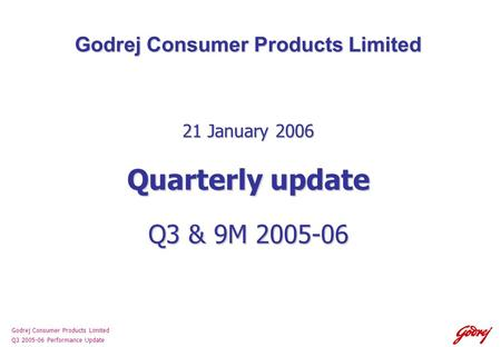 Godrej Consumer Products Limited Q3 2005-06 Performance Update Godrej Consumer Products Limited 21 January 2006 Quarterly update Q3 & 9M 2005-06.